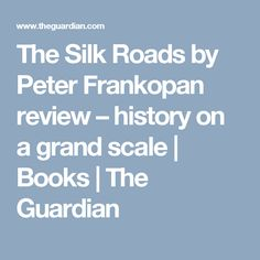 The Silk Roads by Peter Frankopan review – history on a grand scale | Books | The Guardian