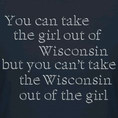 I wasnt born in WI, but lived there most of my life. WI will always be home to me. I miss it!