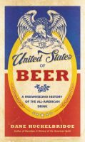 United States of Beer : A Regional History of the All-American Drink Huckelbridge, Dane.