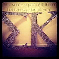 Sigma Kappa, first youre a part of it, then it becomes a part of you