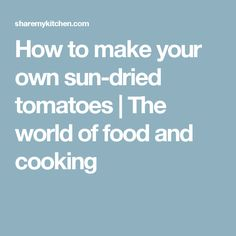 How to make your own sun-dried tomatoes | The world of food and cooking
