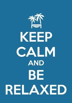 Keep calm and be relaxed