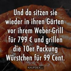 And there they sit back in their gardens in front of their Weber grill for 799 euros and grill the pack of 10 sausages for 99 cents. Daily Quotes, Best Quotes, Funny Quotes, Garden Quotes, Garden Sayings, Funny Phrases, Blunt Cards, Word Up, Some Words