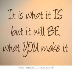 It is what it is. But it will be what you make it. Picture Quotes.