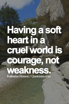 Having a soft heart in a cruel world is courage, not weakness.