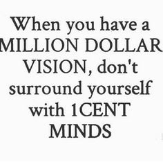 Get around people who will help you with or expand your vision.