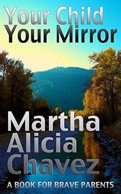 Your Child, Your Mirror: A Book For Brave Parents by Martha Alicia Chávez, http://www.amazon.com/dp/B00TJ9DPO6/ref=cm_sw_r_pi_dp_vbmcvb09T6T6H