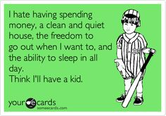 I hate having spending money, a clean and quiet house, the freedom to go out when I want to, and the ability to sleep in all day. Think I'll have a kid. Funny Quotes, Funny Memes, Hilarious, Jokes, Funny Babies, Funny Kids, I Dont Want Kids, Not Having Kids, Motherhood Funny