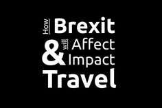 How Brexit Will Affect & Impact Travel: An overview on the United Kingdom leaving the European Union and how this will change travel to and from the UK.
