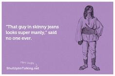 Skinny jeans... hahaha shutupimtalking.com makes me LAUGH!
