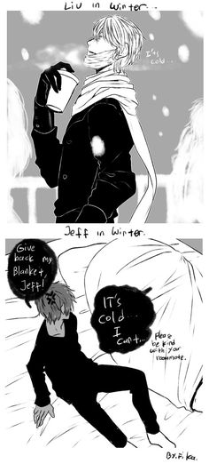 Winter by 123Shei-chan321  Canonly (Is that even a word?) Jeff is very weak in the cold and hates it, While Liu over here is ok with it and doesn't give a fuck. (EJ cuddle with your boyfriend!)
