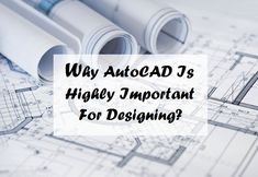 Why AutoCAD Is Highly Important For Designing?