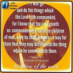 I will go  and do the things which the Lord hath commanded for I know that the Lord giveth no commandments unto the children of men save he shall prepare a way for the that they may accompllish the thing which he commandeth them.. Book of Mormon, ! Nephi 3:7