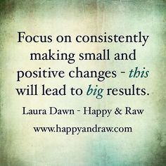 Focus on consistently making small and positive changes - this will lead to big results.