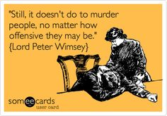 "Lord Peter Wimsey -- ""Still, it doesn't do to murder people, no matter how offensive they may be."""