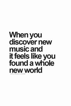 """""""When you discover new music and it feels like you found a whole new world..."""""""
