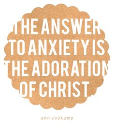 The answer to anxiety is the adoration of Christ-Ann Voscamp