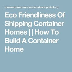 Eco Friendliness Of Shipping Container Homes | | How To Build A Container Home