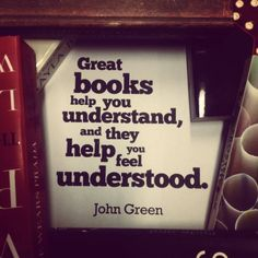 Great books help you understand, and they help you feel understood. -John Green