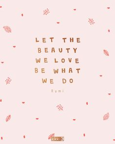 Let the beauty we love be what we do - Use this quote to remind you to stay creative and live your dreams - Fashion New Trends Rumi Quotes, Words Quotes, Positive Quotes, Wise Words, Motivational Quotes, Funny Quotes, Inspirational Quotes, Sayings, Qoutes