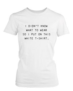 I Didn't Know What to Wear So I Put On This White T-Shirt Funny Women's Tee