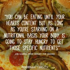 """""""You can be eating until your hearts content, but as long as you're starving on a nutritional basis your body is going to stay hungry to get those specific nutrients"""" - Jon Gabriel from Hungry For Change"""