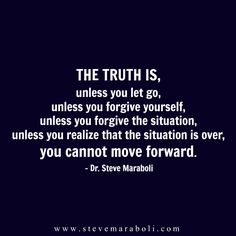 The truth is, unless you let go, unless you forgive yourself, unless you forgive the situation, unless you realize that the situation is over, you cannot move forward. - Steve Maraboli