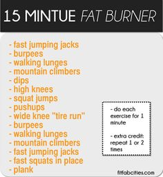 Printable Workout: 15 Minute Fat Burner?   Start with a five minute light jog workout first. Make sure you   stretch!