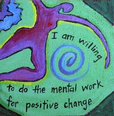 I am willing to do the mental work for positive change.  (at least most of the time)