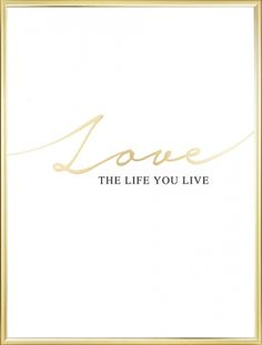 Tasteful poster with text in gold and black, 'Love the life you live'. Printed with our stylish gold foil. www.desenio.com