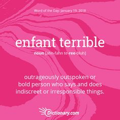 Dictionary.com's Word of the Day - enfant terrible - French. an outrageously outspoken or bold person who says and does indiscreet or irresponsible things.