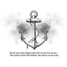 "I love the whole anchor Idea, and the saying ""We all carry these things inside that no one else can see. They hold us down like anchors, they drown us out at sea."""