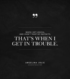 """""""When I get logical and I don't trust my instincts that's when I get in trouble."""" -Angelina Jolie #quotes"""
