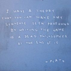 I have a theory that you can make any sentence seem profound by writing the name of a dead philosopher at the end of it  -- Plato (by Bansky)