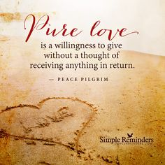 Pure love is a willingness to give without a thought of receiving anything in return. — Peace Pilgrim