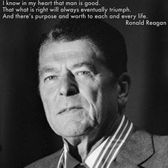 """I know in my heart that man is good, that what is right will always eventually triumph, and there is purpose and worth to each and every life."" Ronald Reagan"