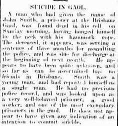 Queensland Times, Ipswich Herald and General Advertiser. Thursday 16 February 1905, page 8. SUICIDE IN GAOL A man who had given the name of John Smith, a prisoner at the Brisbane Gaol, was found dead in his cell on Sunday morning, having hanged himself by the neck with his hammock rope. The deceased, it appears, was serving a sentence of three months for assaulting the police, and was due for discharge at the beginning of next month.