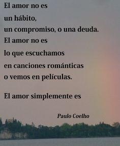 El amor no es un hábito, un compromiso, o una deuda. El amor no es lo que escuchamos en canciones románticas o vemos en películas. el amor simplemente es. - Paulo Coelho - www.comunidadcoelho.com - www.paulocoelhoblog.com #quote #paulocoelho #ecard