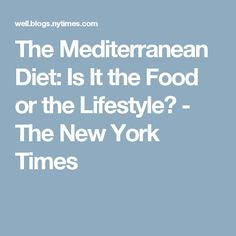 The Mediterranean Diet: Is It the Food or the Lifestyle? - The New York Times