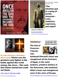 "http://www.pinterest.com/pin/540924605215464341/  Witnesses of Evil Gods:  ""Once abolish the God, and the government becomes the God."" - GkChesterton. >  , Vindictive, cruel idolatry. Hitler's god.  >  http://www.pinterest.com/pin/540924605215464086/"