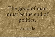 The good of man must be the end of politics. That is, the end purpose of politics is to do good for all of mankind.