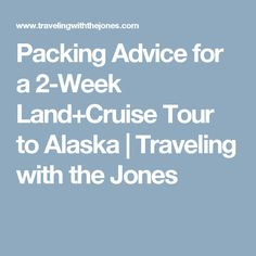 Packing Advice for a 2-Week Land+Cruise Tour to Alaska  |   Traveling with the Jones
