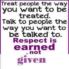 Respect is earned when you display how you value the well being of others