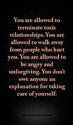 You are allowed to terminate toxic relationships. You are allowed to walk away from people who hurt you. You are allowed to be angry and unforgiving. You don't owe anyone an explanation