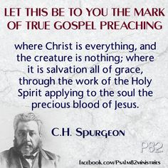"""Let this be to you the mark of true gospel preaching - where Christ is everything, and the creature is nothing; where it is salvation all of grace, through the work of the Holy Spirit applying to the soul the precious blood of Jesus."" - C.H. Spurgeon"