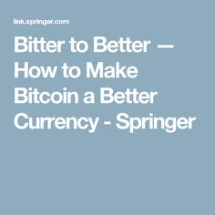 Bitter to Better — How to Make Bitcoin a Better Currency - Springer