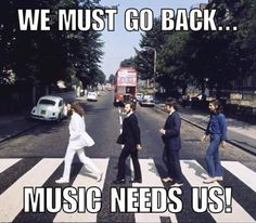 COME BACK !!! MUSIC NEEDS YOU !!!!