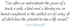 """""""Too often we underestimate the power of a touch, a smile, a kind word, a listening ear, an honest compliment, or the smallest act of caring, all of which have the potential to turn a life around.""""  Leo Buscaglia"""
