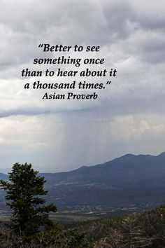 """""""Better to see something once than to hear about it a thousand times.""""  Asian Proverb --  On image from SANDIA CREST, CIBOLA NATIONAL FOREST, ALBUQUERQUE, NEW MEXICO.  Enjoy quotes that can jumpstart your wanderlust at  http://www.examiner.com/article/inspiring-quotes-on-travel-and-wanderlust"""