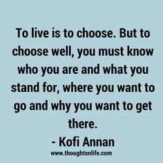 To live is to choose. But to choose well, you must know who you are and what you stand for, where you want to go and why you want to get there. Quotes To Live By, Me Quotes, Motivational Quotes, Inspirational Quotes, Kofi Annan, Spiritual Wisdom, Know Who You Are, Powerful Words, You Must